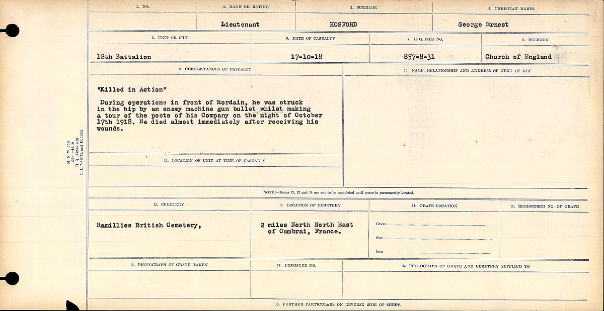 """Circumstances of Death Registers– """"Killed in Action""""  During operations in from of Hordain, he was struck in the hip by an enemy machine gun bullet whilst making a tour of the posts of his company of the night of October 17th, 1918. He died almost immediately after receiving his wounds."""