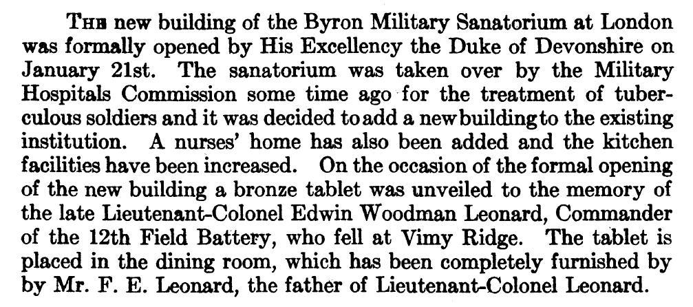 Newspaper Clipping– On the occasion of the formal opening of the new building of the Byron Military Sanatorium at London by His Excellency the Duke of Devonshire on January 21st, 1917.  A nurses' home was added and the kitchen facilities were increased. A bronze tablet was unveiled to the memory of the late Lieutenant-Colonel Edwin Woodman Leonard, Commander of the 12th Field Battery, who fell at Vimy Ridge. The tablet is placed in the dining room, which has been completely furnished by by Mr. F. E. Leonard, the father of Lieutenant-Colonel Leonard.  537 Lt Col Edwin Woodman Leonard DSO (RMC 1901) was the son of Frank Leonard of 'Oakwood' in London, Ontario. He served with the Canadian Field Artillery, 3rd Bde. He was awarded the Distinguished Service Order, and Mentioned in Despatches. He died 9 Apr 1917. He was buried in the Lapugnoy Military Cemetery in Pas de Calais, France.