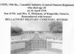 """Cemetery– Private Walter Hickmott was born on January 16th, 1897, on a farm north of Kingsville, Ontario. On January 7th, 1916 he enlisted with the 99th Battalion, Essex Regimament, just shy of his 19th birthday. He Arrived in England June 8th, 1916 and was assigned to the 19th Battalion CEF and proceeded to France in Sept. of 1916. During the fighting he recived a gunshot wound to the right arm. After recovering in December 1917 he re-embarked to France. He was """"slightly wounded"""" in March 1918 (shrapnel wound). He returned to duty one week later. At approximately noon on Tuesday, April 16th, 1918, while repelling a German attack on their trench, he was fatally wounded and killed in action.  Lest We Forget."""