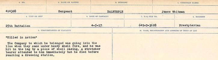 Circumstances of death registers– Source: Library and Archives Canada. CIRCUMSTANCES OF DEATH REGISTERS, FIRST WORLD WAR Surnames: Dack to Dabate. Microform Sequence 26; Volume Number 31829_B016735. Reference RG150, 1992-93/314, 170. Page 173 of 1140. Signed his Attestation Paper as James Whitman Dalryymple. Initially buried in Acheville Road Cemetery, just East of Vimy, 3 ¾ miles South of Lens. After the Armistice his body was exhumed and re-interred in LIEVIN COMMUNAL CEMETERY EXTENSION.