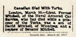 Newspaper Clipping– Lt. Forest Mitchell was born in Drummondville, Quebec.  Mitchell enlisted with the first Canadian Contingent at Valcartier Camp, Quebec, on September 24th, 1914.  He was a civil engineer and contractor.   In honoured memory.