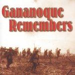Le Gananoque se souvient – La communauté de Gananoque est située sur la rive du fleuve Saint-Laurent au coeur des Milles-Îles en Ontario. Elle se classe parmi les centaines de communautés canadiennes qui ont construit des mémoriaux de guerre afin de rendre hommage aux plus de 100 000 hommes et femmes ayant perdu la vie durant les deux guerres mondiales. Plus de mille originaires de Gananoque et des environs ont servi dans la marine, dans l'armée ou dans la force aérienne; 83 d'entre eux ont perdu la vie au Canada ou sur les champs de bataille en Europe, y compris un soldat âgé de 15 ans, un père de dix enfants, quatre groupes de frères et un récipiendaire de la Croix de Victoria.  Aujourd'hui, bien que le cénotaphe communautaire liste les noms de ceux et celles qui ont perdu la vie, il n'y a que peu de citoyens qui connaissent les histoire de leurs familles et les circonstances de leurs décès. Geraldine Chase, qui réside à Gananoque, et Bill Beswetherick, qui réside à Kingston, estimaient qu'il était nécessaire de recueillir cette information et de perpétuer le souvenir des sacrifices consentis par les résidents de la communauté durant les guerres.  Le livre intitulé Gananoque Remembers rend hommage à ceux et celles qui ont donné leur vie pour protéger notre liberté.
