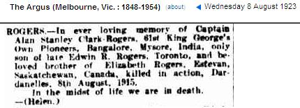 Newspaper Clipping– Ever Remembered Alan Stanley Clark-Rogers, 61st King George's Own Pioneers, Bangalore, Mysore, India, only son of late Edwin R. Rogers, Toronto, and beloved brother of Elizabeth Rogers, Esfevan, Saskatchewan, Canada, killed in action, Dardanelles. 7 August, 1915. In the midst of life we are in death. (Helen) The Argus Melbourne, Victoria Wed 8 Aug 1923.   780 Captain Alan Stanley Clark Rogers (RMC 1911) was the son of Edwin R. Rogers, Toronto, and beloved brother of Elizabeth Rogers, Esfevan, Saskatchewan, Canada. Captain Rogers held the rank of Lieutenant in the 61st King George's Own Pioneers, Bangalore, India as well as being an ex-member of the Queen's Own Rifles, Toronto, Ontario. Captain Rogers was a graduate of the Royal Military College, Kingston, Ontario. He served with the East Yorkshire Regiment, 6th Bn. He died 7 Aug 1915 in Dardanelles, Turkey during WWI. His name is listed on the Helles Memorial in Turkey. A Memorial booklet for Alan Stanley Clark Rogers  was created 8 August 1915.