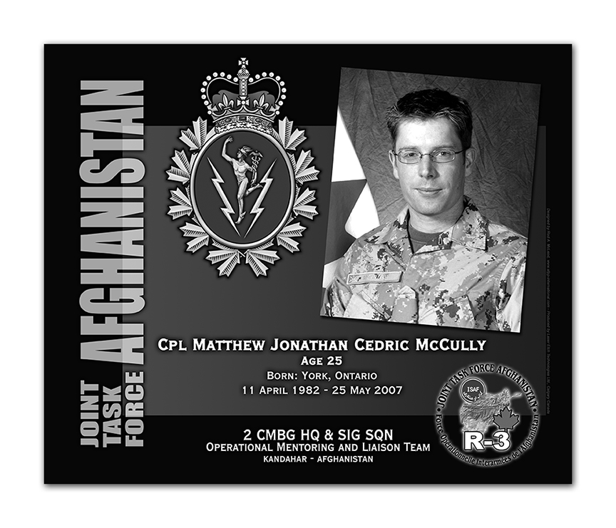 Plaque– This was the laser engraved granite plaque that we designed to mark the unfortunate passing of Cpl. McCully.   It was originally displayed at the Kandahar Cenotaph from the date of his passing - and was repatriated to Canada in 2014.    Today, it can be seen at the Afghanistan War Memorial located at National Defence Headquarters in Kanata, On.    Rod A. McLeod, Designer