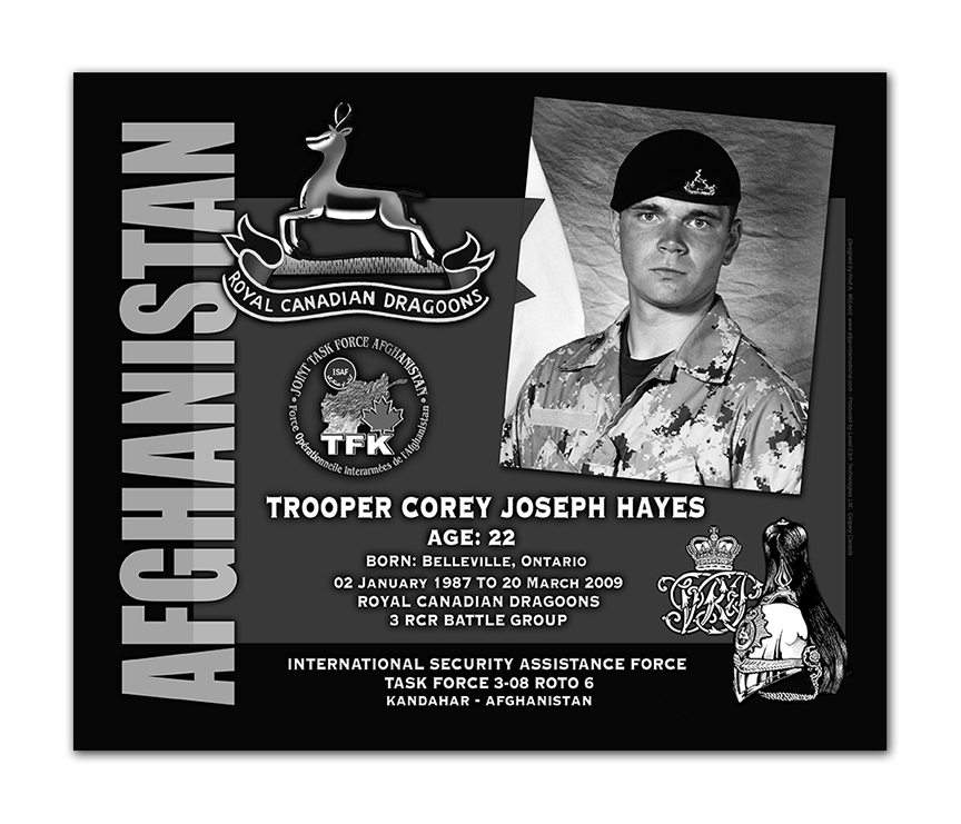 Plaque– This was the laser engraved granite plaque that we designed to mark the unfortunate passing of Trooper Hayes.    It was originally displayed at the Kandahar Cenotaph from the date of his passing - and was repatriated to Canada in 2014.    Today, it can be seen at the Afghanistan War Memorial located at National Defence Headquarters in Kanata, On.    Rod A. McLeod, Designer