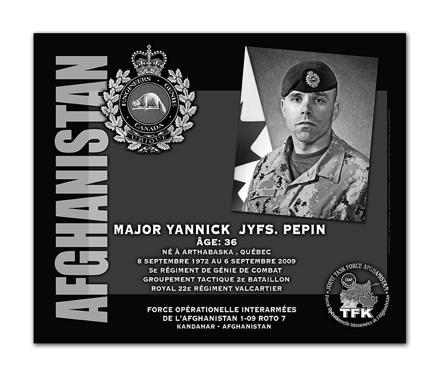 Plaque– This was the laser engraved granite plaque that we designed to mark the unfortunate passing of Major Pépin.    It was originally displayed at the Kandahar Cenotaph from the date of his passing - and was repatriated to Canada in 2014.    Today, it can be seen at the Afghanistan War Memorial located at National Defence Headquarters in Kanata, On.    Rod A. McLeod, Designer & Author