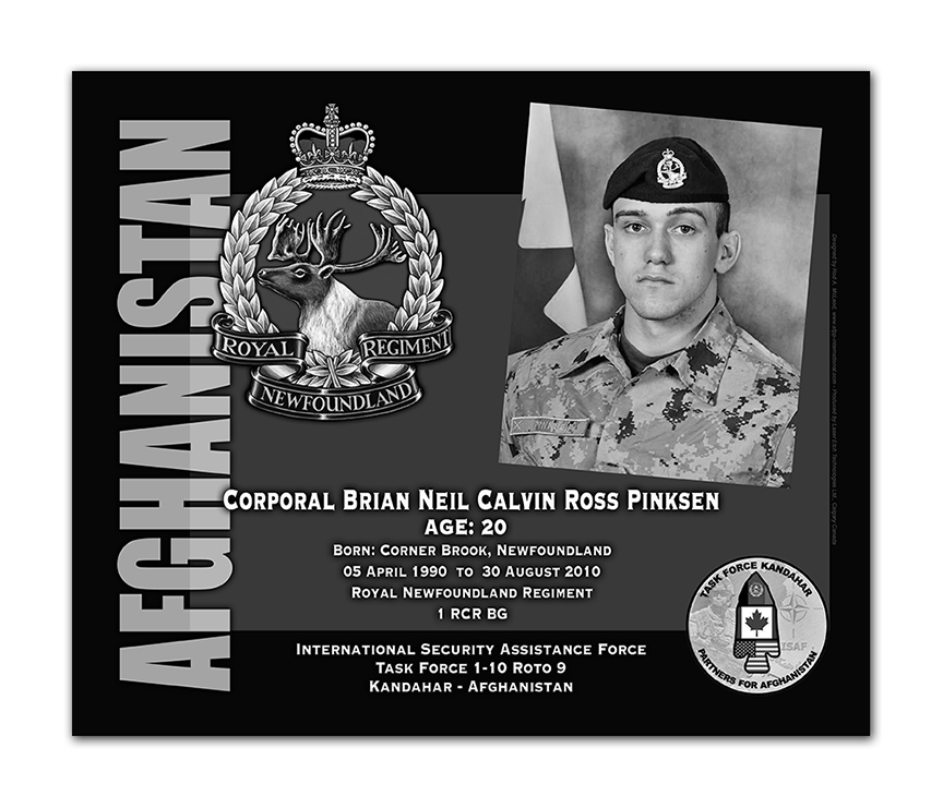 Plaque– This was the laser engraved granite plaque that we designed to mark the unfortunate passing of Cpl Pinksen.    It was originally displayed at the Kandahar Cenotaph from the date of his passing - and was repatriated to Canada in 2014.    Today, it can be seen at the Afghanistan War Memorial located at National Defence Headquarters in Kanata, On.    Rod A. McLeod, Designer
