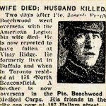 Press Clipping– Pte. Joseph Frank Beechwood was born in Buffalo, New York, on August 24th, 1893.  He had worked as a Printer.  He enlisted with the 97th Overseas Battalion, then known as the American Legion.  These units were composed of men with American connections.  Pte. Beechwood enlisted in Toronto on December 14th, 1915.