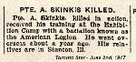 Newspaper Clipping– Pte. Skinkis indicated on his military attestation that he was born in Russia.  This response could indicate birth in one of the many countries that were at that time located within the Russian Empire.  His next-of-kin was his brother in Stanton, Illinois.  Pte. Skinkis initially enlisted with an American Legion unit - the 97th Battalion. The American Legion units in Canada attracted men who were born in the United States or with American connections.  These units were later broken up to reinforce other units at the front. His military attestation was completed in Windsor, Ontario, on May 2nd, 1916.