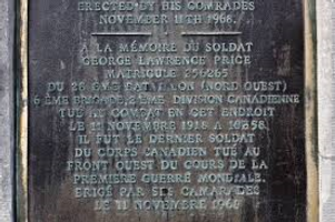 Memorial– The original plaque dedicated to the memory of private George Lawrence Price was inaugurated on 11 November 1968 by Colonel McIntyre (who commanded the 28th Canadian Infantry Battalion) in the presence of many surviving members of Company A. It was placed on the facade of the house he came out of when he was fatally shot. The building was demolished in the 1980s to allow widening the canal and the plaque was affixed to a memorial located almost in front of the place where he was shot.